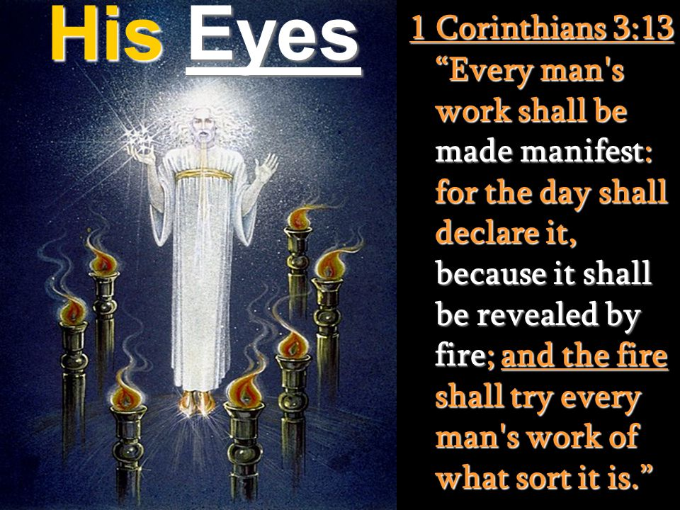 1 Corinthians 3:13 Every man s work shall be made manifest: for the day shall declare it, because it shall be revealed by fire; and the fire shall try every man s work of what sort it is.