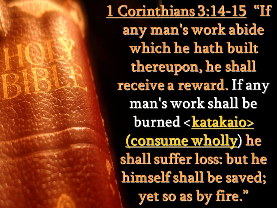 1 Corinthians 3:14-15 If any man s work abide which he hath built thereupon, he shall receive a reward.