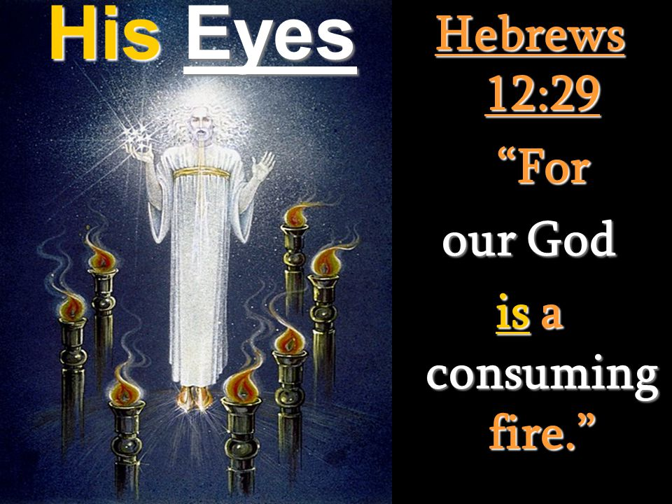 Hebrews 12:29 For our God is a consuming fire. His Eyes