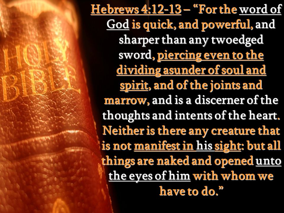 Hebrews 4:12-13 – For the word of God is quick, and powerful, and sharper than any twoedged sword, piercing even to the dividing asunder of soul and spirit, and of the joints and marrow, and is a discerner of the thoughts and intents of the heart.