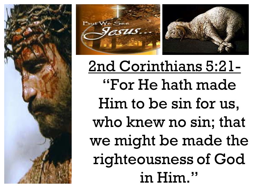 2nd Corinthians 5:21- For He hath made Him to be sin for us, who knew no sin; that we might be made the righteousness of God in Him.