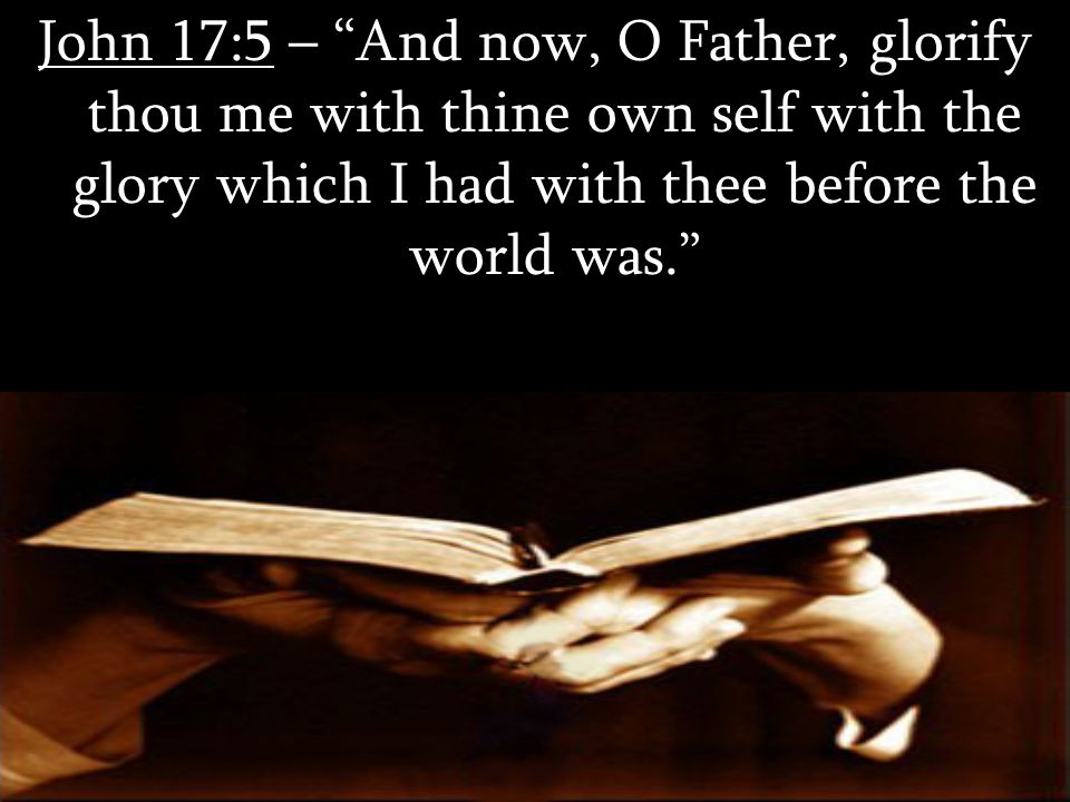John 17:5 – And now, O Father, glorify thou me with thine own self with the glory which I had with thee before the world was.