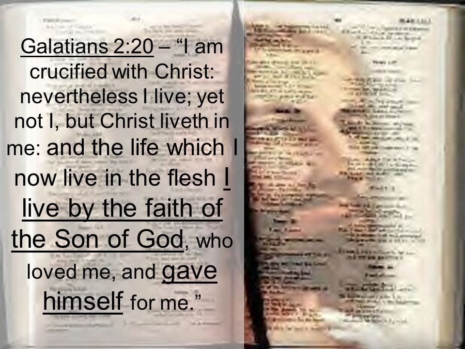 Galatians 2:20 – I am crucified with Christ: nevertheless I live; yet not I, but Christ liveth in me: and the life which I now live in the flesh I live by the faith of the Son of God, who loved me, and gave himself for me.
