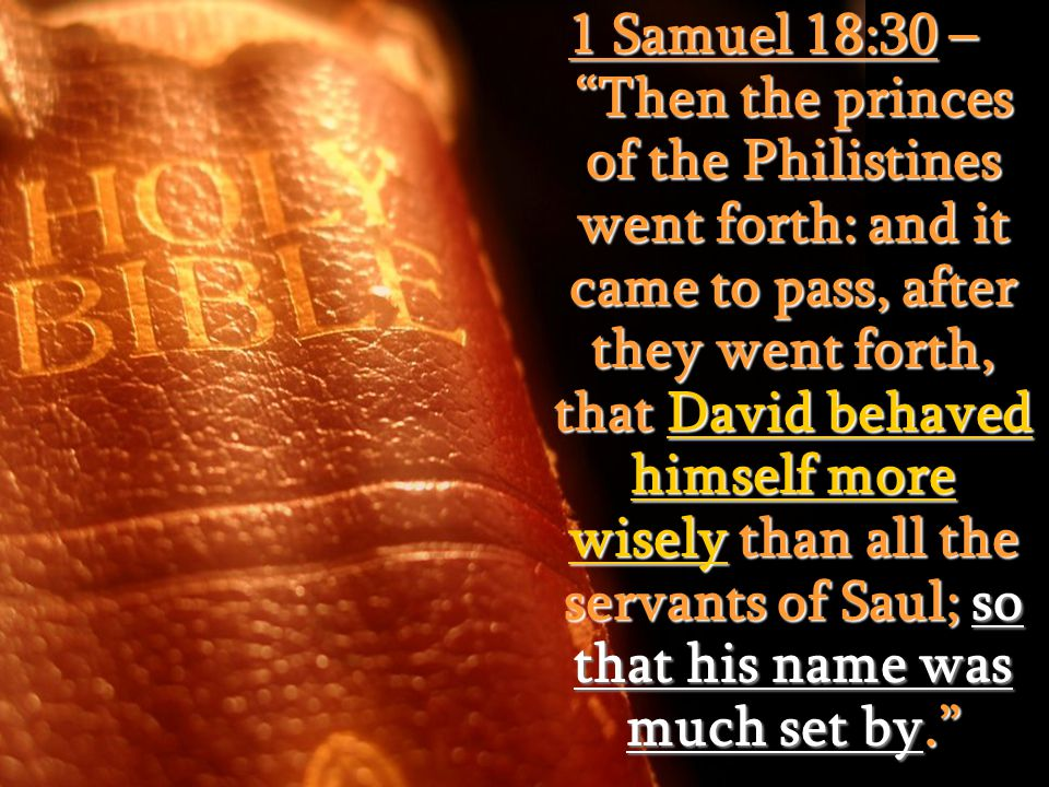 1 Samuel 18:30 – Then the princes of the Philistines went forth: and it came to pass, after they went forth, that David behaved himself more wisely than all the servants of Saul; so that his name was much set by.