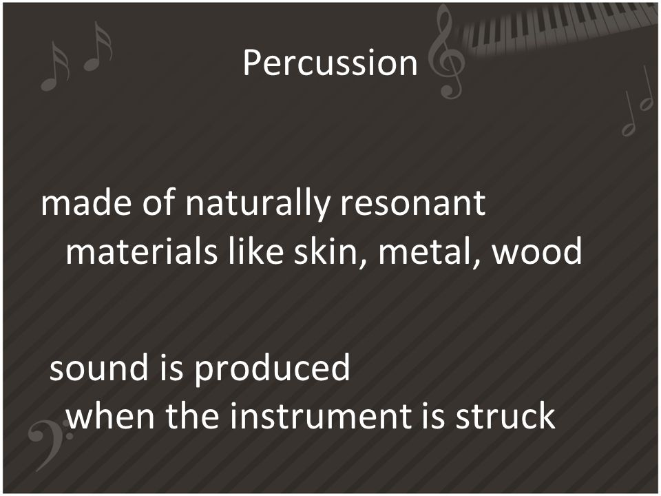Percussion made of naturally resonant materials like skin, metal, wood sound is produced when the instrument is struck
