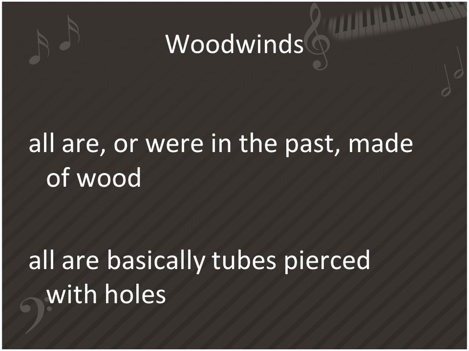 Woodwinds all are, or were in the past, made of wood all are basically tubes pierced with holes