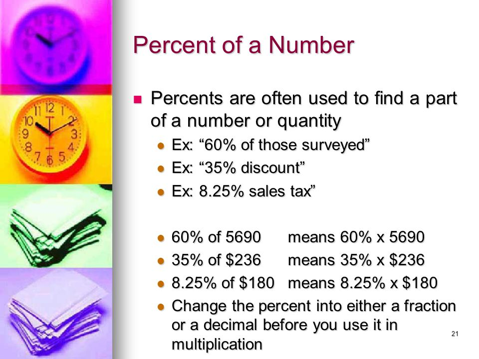 Percent of a Number Percents are often used to find a part of a number or quantity. Ex: 60% of those surveyed