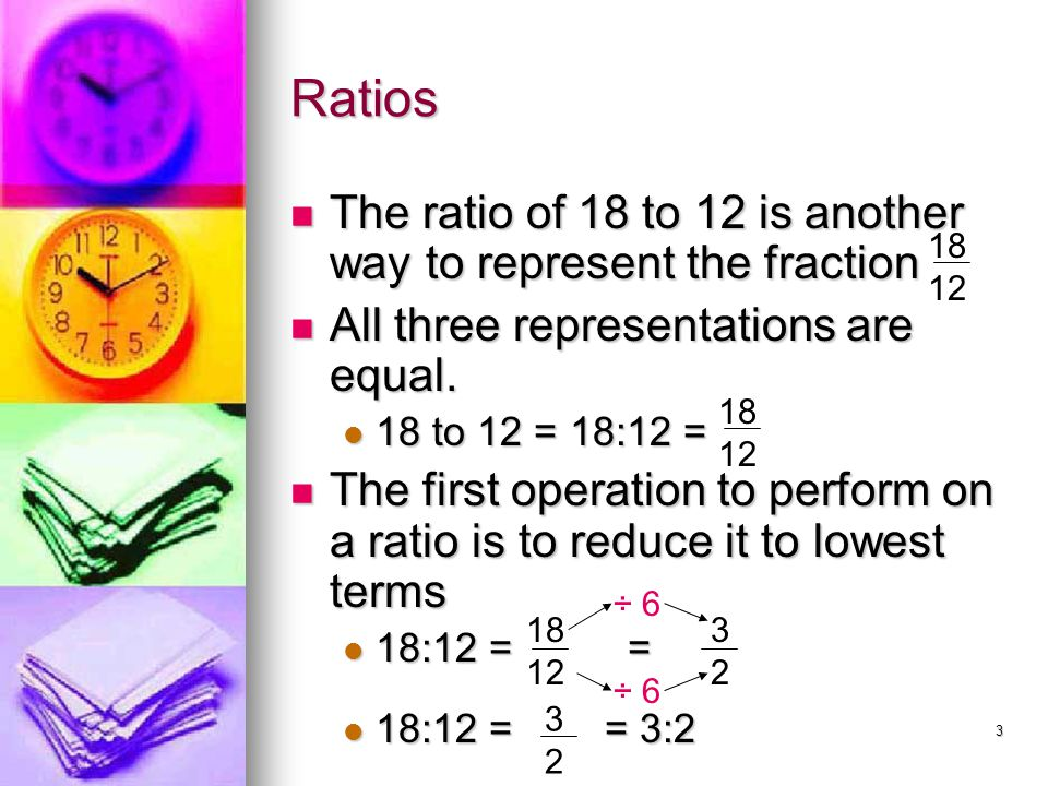 Ratios The ratio of 18 to 12 is another way to represent the fraction