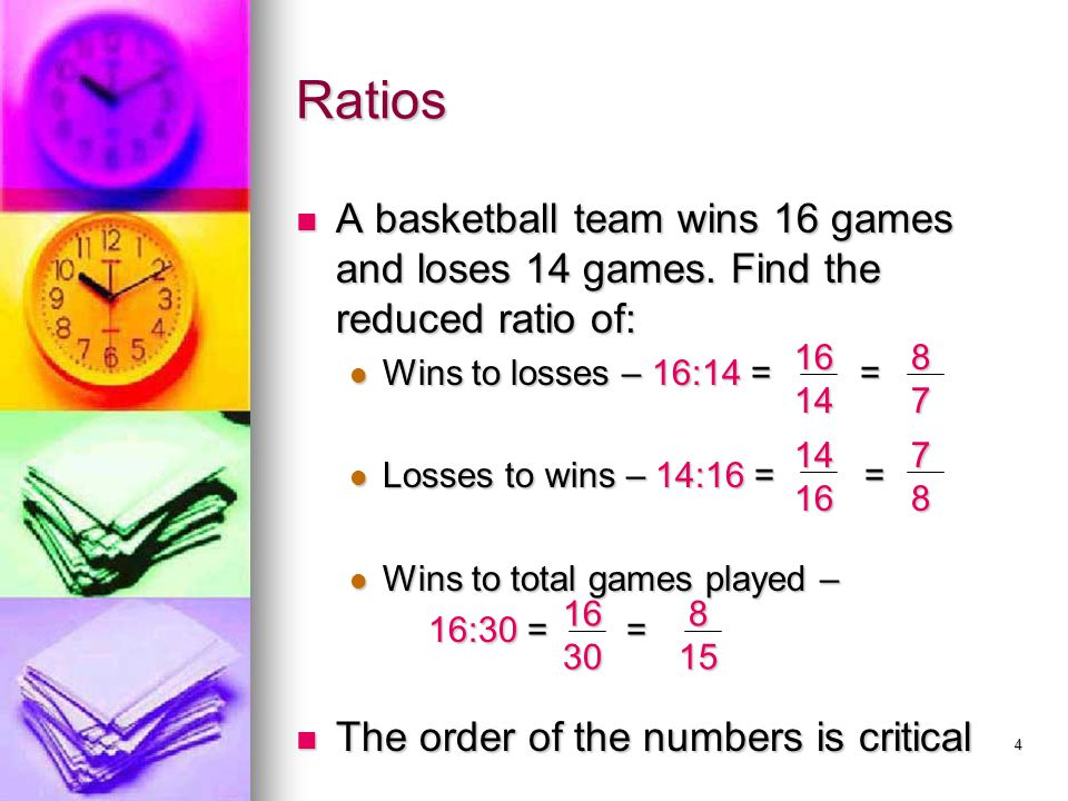 Ratios A basketball team wins 16 games and loses 14 games. Find the reduced ratio of: Wins to losses – 16:14 = =
