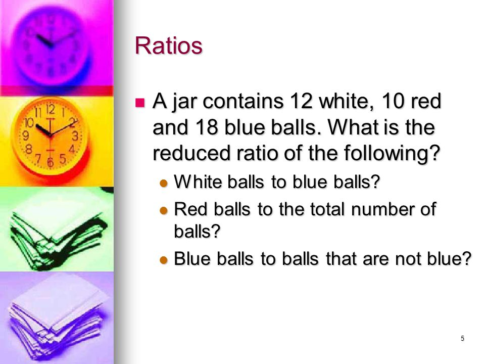 Ratios A jar contains 12 white, 10 red and 18 blue balls. What is the reduced ratio of the following