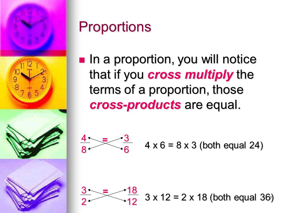 Proportions In a proportion, you will notice that if you cross multiply the terms of a proportion, those cross-products are equal.