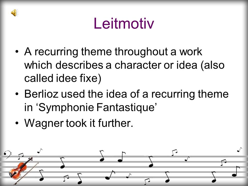 Leitmotiv A recurring theme throughout a work which describes a character or idea (also called idee fixe)