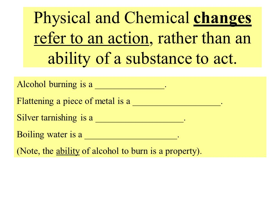 Physical and Chemical changes refer to an action, rather than an ability of a substance to act.