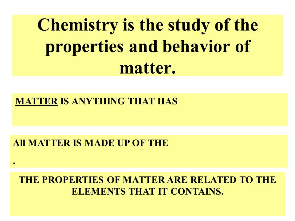 Chemistry is the study of the properties and behavior of matter.
