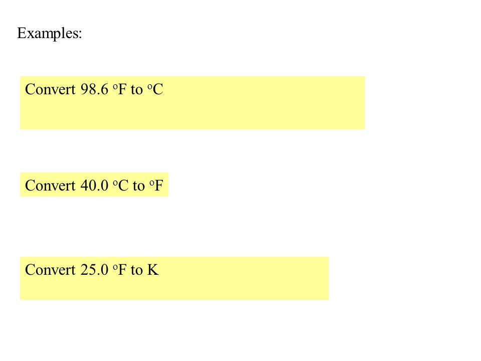 Examples: Convert 98.6 oF to oC Convert 40.0 oC to oF Convert 25.0 oF to K