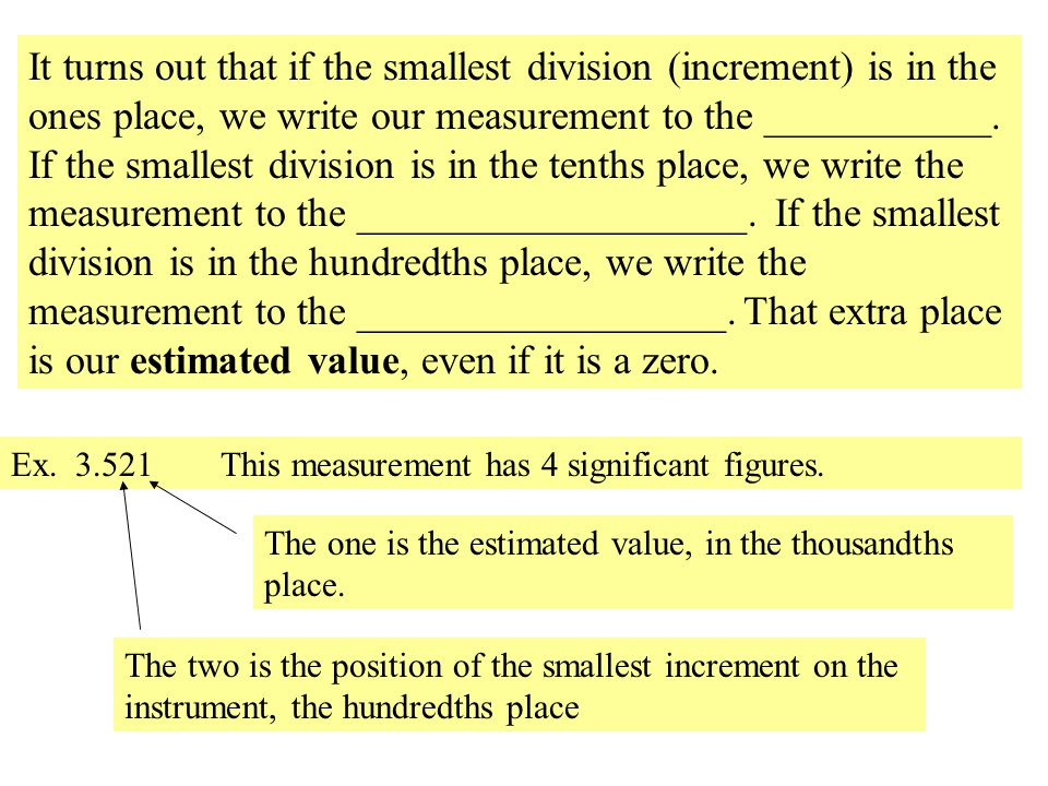 It turns out that if the smallest division (increment) is in the ones place, we write our measurement to the ___________. If the smallest division is in the tenths place, we write the measurement to the ___________________. If the smallest division is in the hundredths place, we write the measurement to the __________________. That extra place is our estimated value, even if it is a zero.