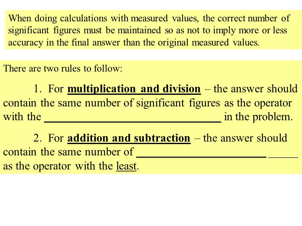 When doing calculations with measured values, the correct number of significant figures must be maintained so as not to imply more or less accuracy in the final answer than the original measured values.