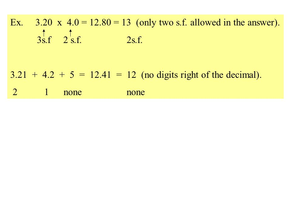 Ex. 3.20 x 4.0 = 12.80 = 13 (only two s.f. allowed in the answer).