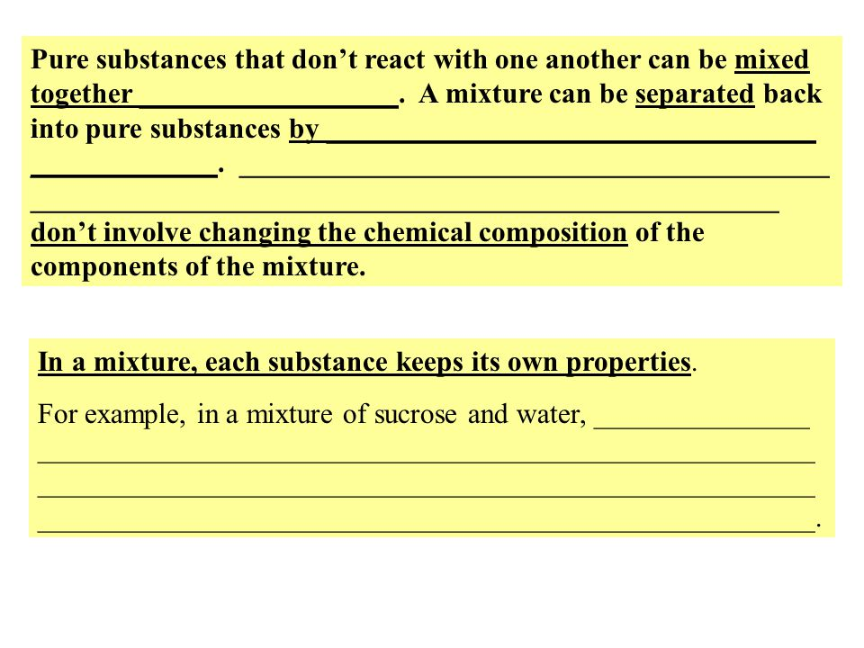Pure substances that don't react with one another can be mixed together __________________. A mixture can be separated back into pure substances by __________________________________ _____________. _________________________________________ ____________________________________________________ don't involve changing the chemical composition of the components of the mixture.