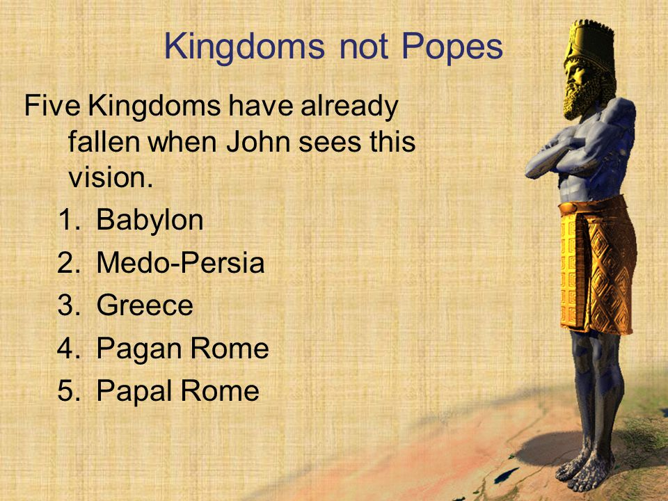 Kingdoms not Popes Five Kingdoms have already fallen when John sees this vision. Babylon. Medo-Persia.