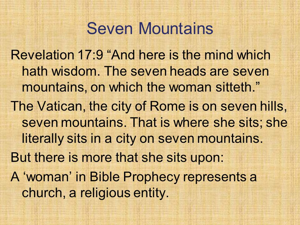 Seven Mountains Revelation 17:9 And here is the mind which hath wisdom. The seven heads are seven mountains, on which the woman sitteth.