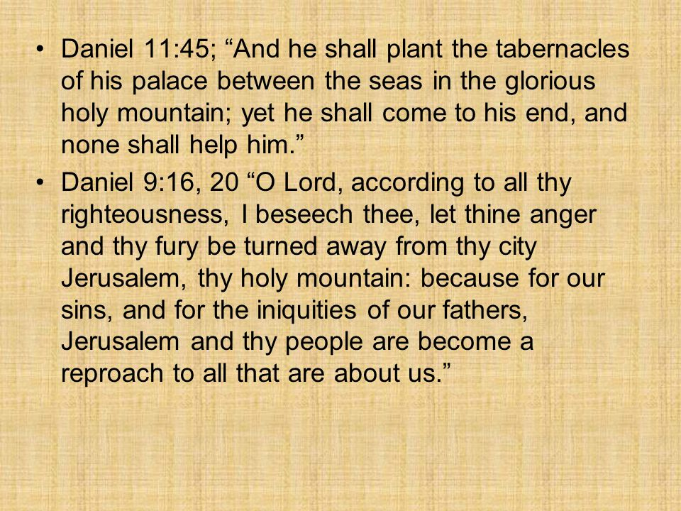 Daniel 11:45; And he shall plant the tabernacles of his palace between the seas in the glorious holy mountain; yet he shall come to his end, and none shall help him.