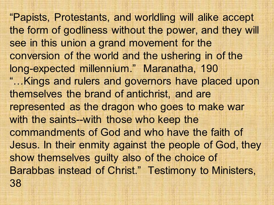 Papists, Protestants, and worldling will alike accept the form of godliness without the power, and they will see in this union a grand movement for the conversion of the world and the ushering in of the long-expected millennium. Maranatha, 190
