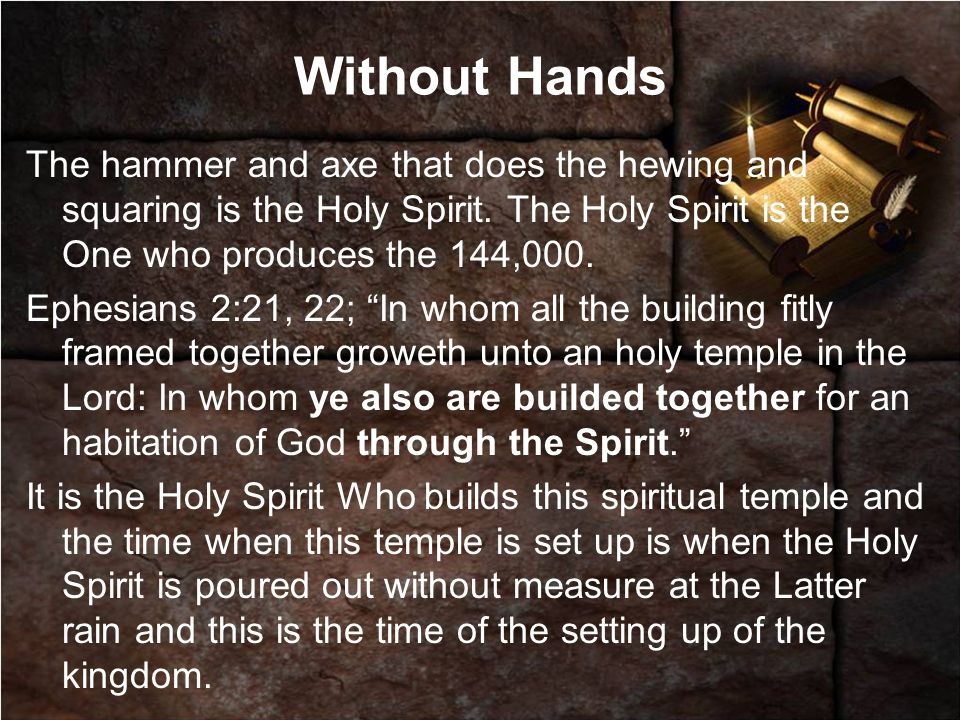 Without Hands The hammer and axe that does the hewing and squaring is the Holy Spirit. The Holy Spirit is the One who produces the 144,000.