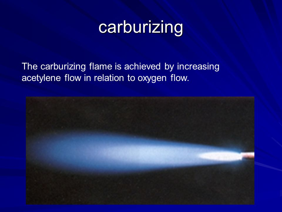 carburizing The carburizing flame is achieved by increasing acetylene flow in relation to oxygen flow.