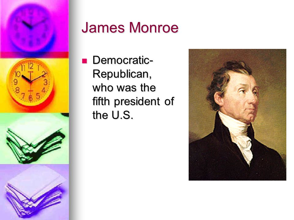 James Monroe Democratic-Republican, who was the fifth president of the U.S.