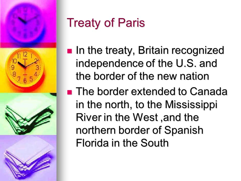 Treaty of Paris In the treaty, Britain recognized independence of the U.S. and the border of the new nation.