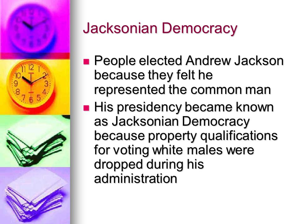 Jacksonian Democracy People elected Andrew Jackson because they felt he represented the common man.