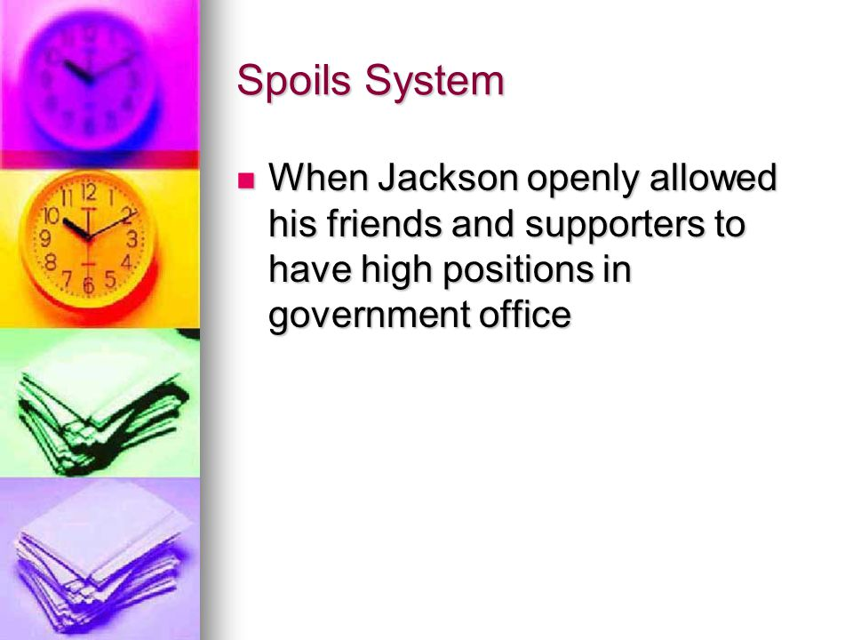 Spoils System When Jackson openly allowed his friends and supporters to have high positions in government office.