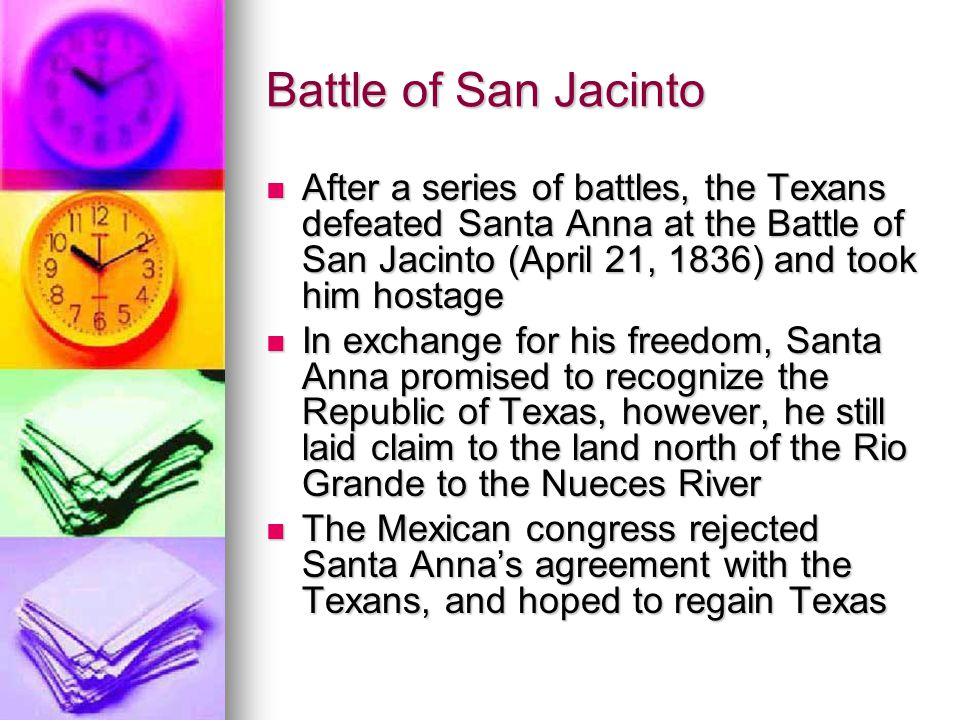 Battle of San Jacinto After a series of battles, the Texans defeated Santa Anna at the Battle of San Jacinto (April 21, 1836) and took him hostage.