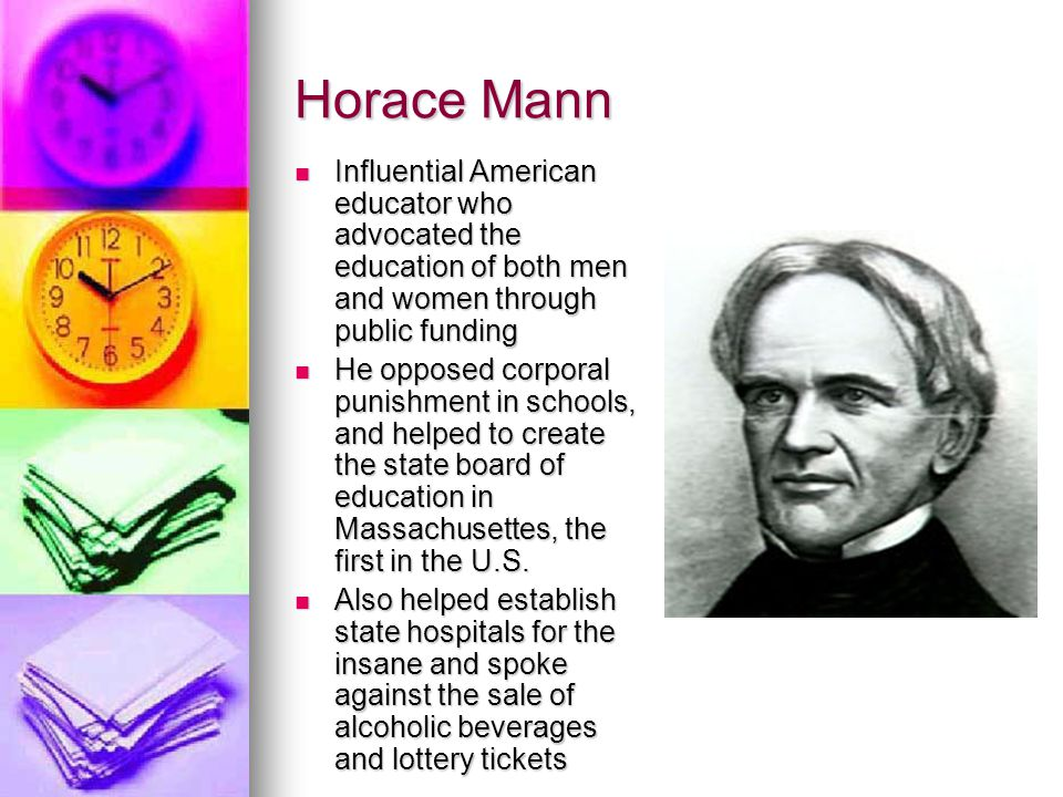 Horace Mann Influential American educator who advocated the education of both men and women through public funding.