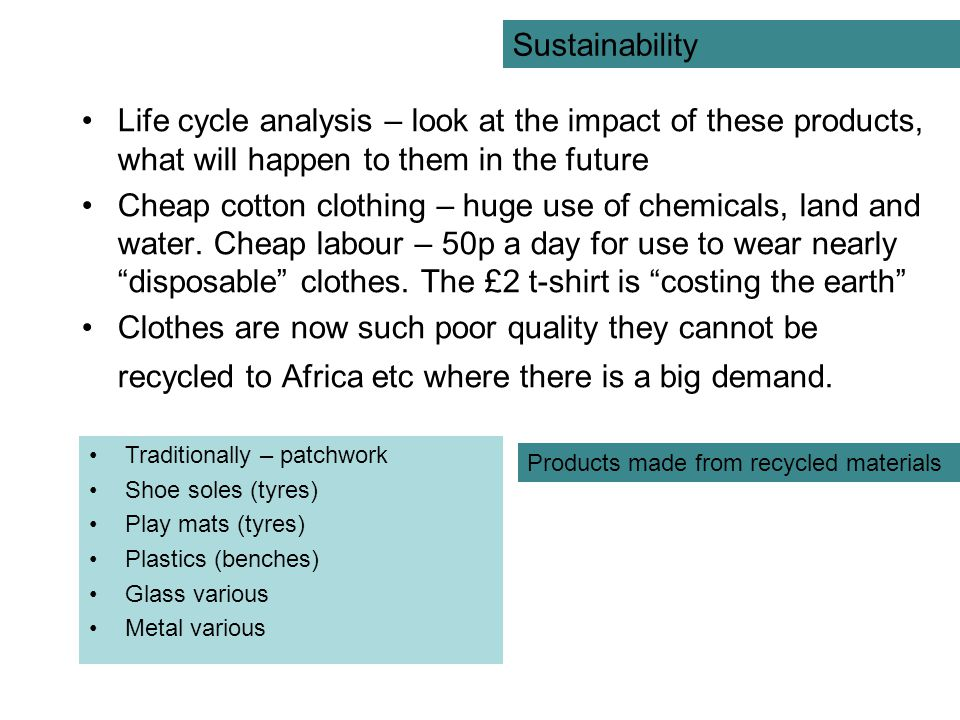 Sustainability Life cycle analysis – look at the impact of these products, what will happen to them in the future.