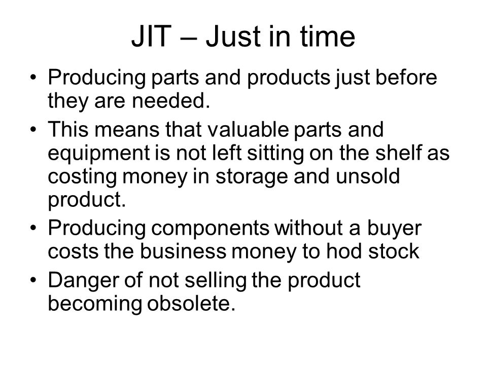 JIT – Just in time Producing parts and products just before they are needed.