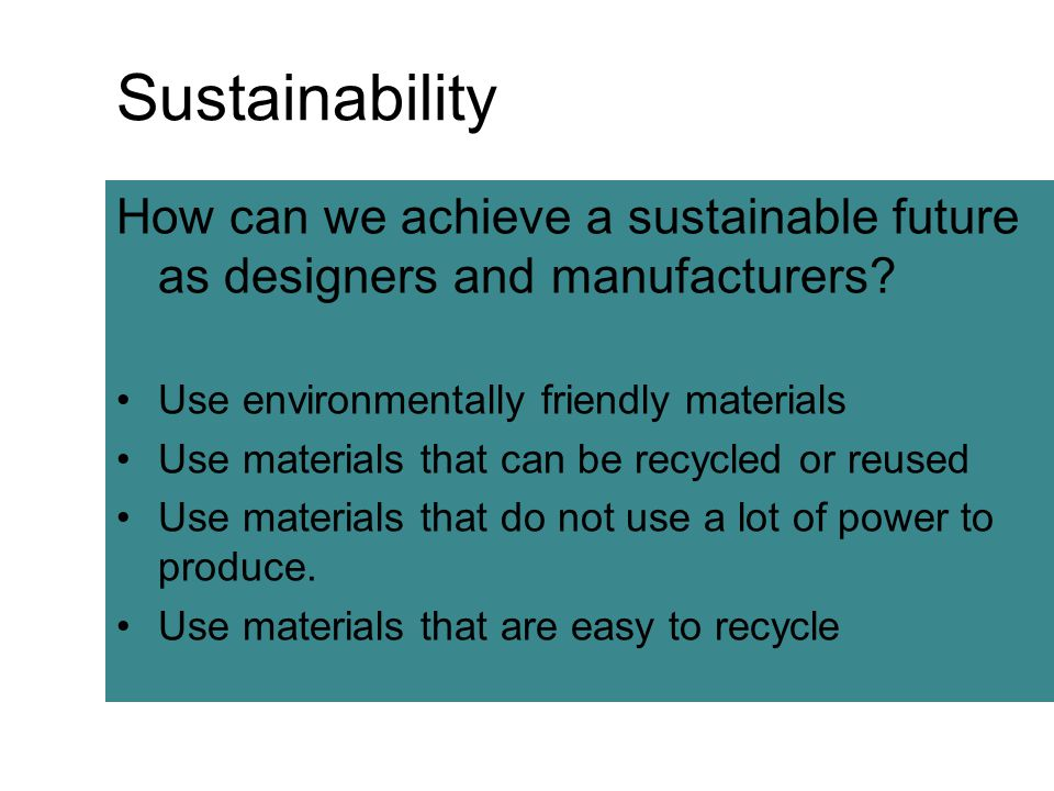 Sustainability How can we achieve a sustainable future as designers and manufacturers Use environmentally friendly materials.