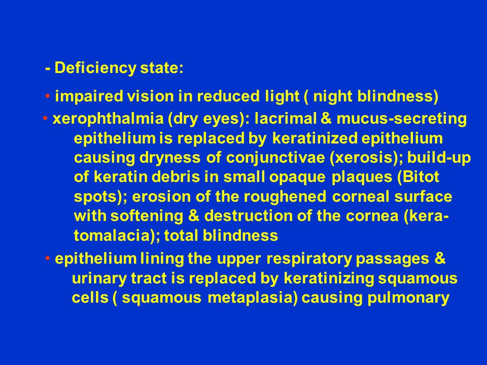 - Deficiency state: impaired vision in reduced light ( night blindness) xerophthalmia (dry eyes): lacrimal & mucus-secreting.
