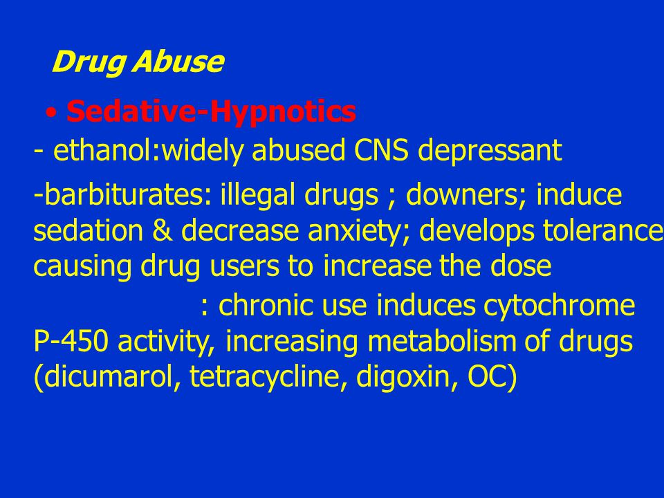 Drug Abuse Sedative-Hypnotics. - ethanol:widely abused CNS depressant. barbiturates: illegal drugs ; downers; induce.