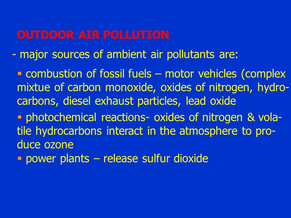 OUTDOOR AIR POLLUTION - major sources of ambient air pollutants are: combustion of fossil fuels – motor vehicles (complex.