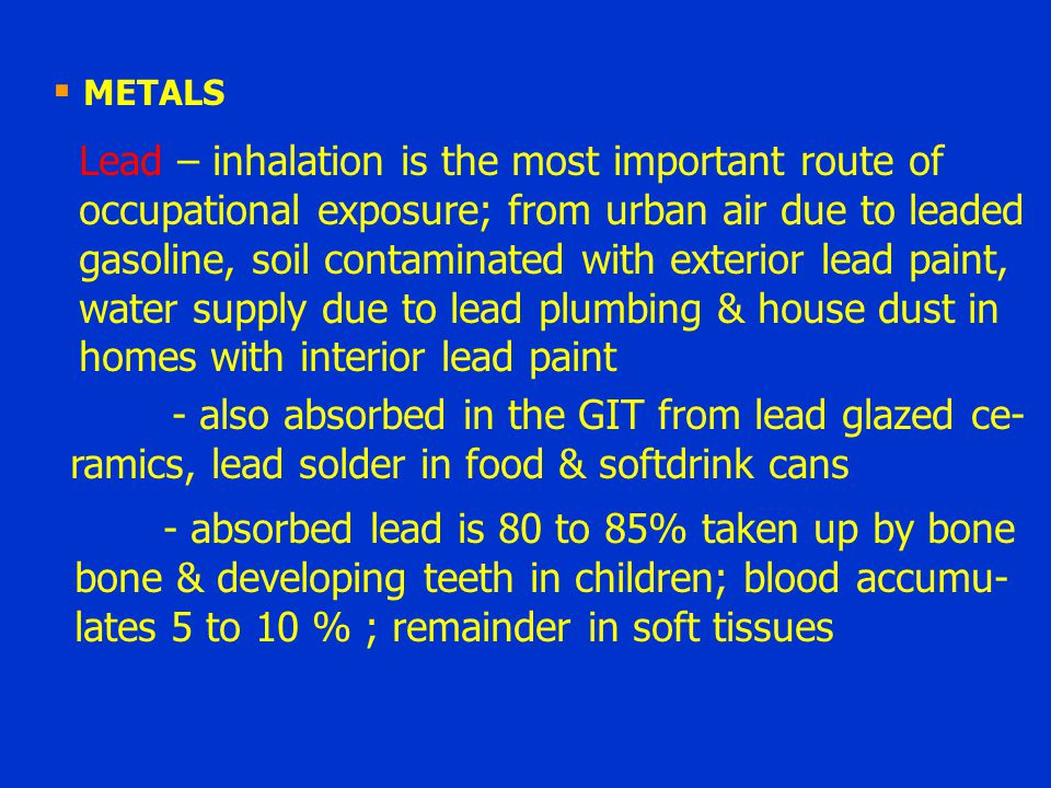 METALS Lead – inhalation is the most important route of. occupational exposure; from urban air due to leaded.