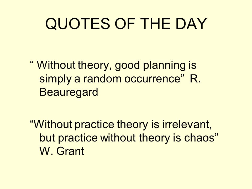 QUOTES OF THE DAY Without theory, good planning is simply a random occurrence R. Beauregard.