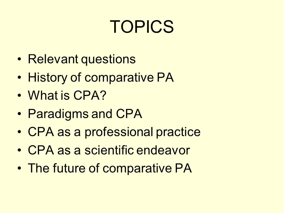 TOPICS Relevant questions History of comparative PA What is CPA