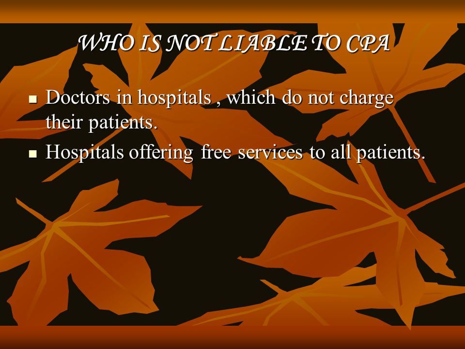 WHO IS NOT LIABLE TO CPA Doctors in hospitals , which do not charge their patients.