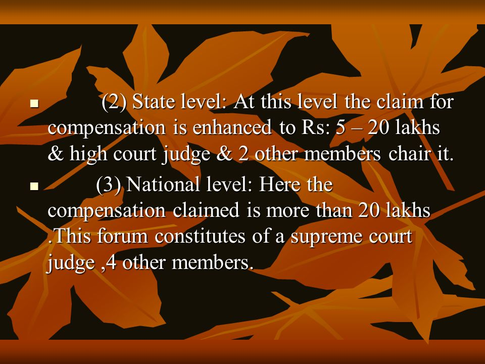 (2) State level: At this level the claim for compensation is enhanced to Rs: 5 – 20 lakhs & high court judge & 2 other members chair it.