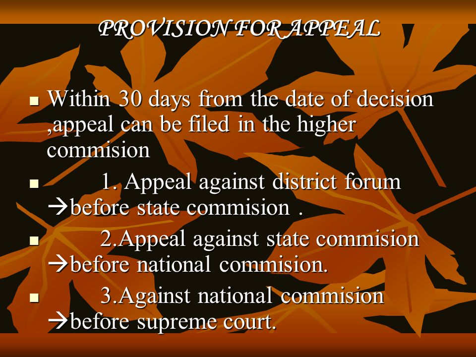 PROVISION FOR APPEAL Within 30 days from the date of decision ,appeal can be filed in the higher commision.