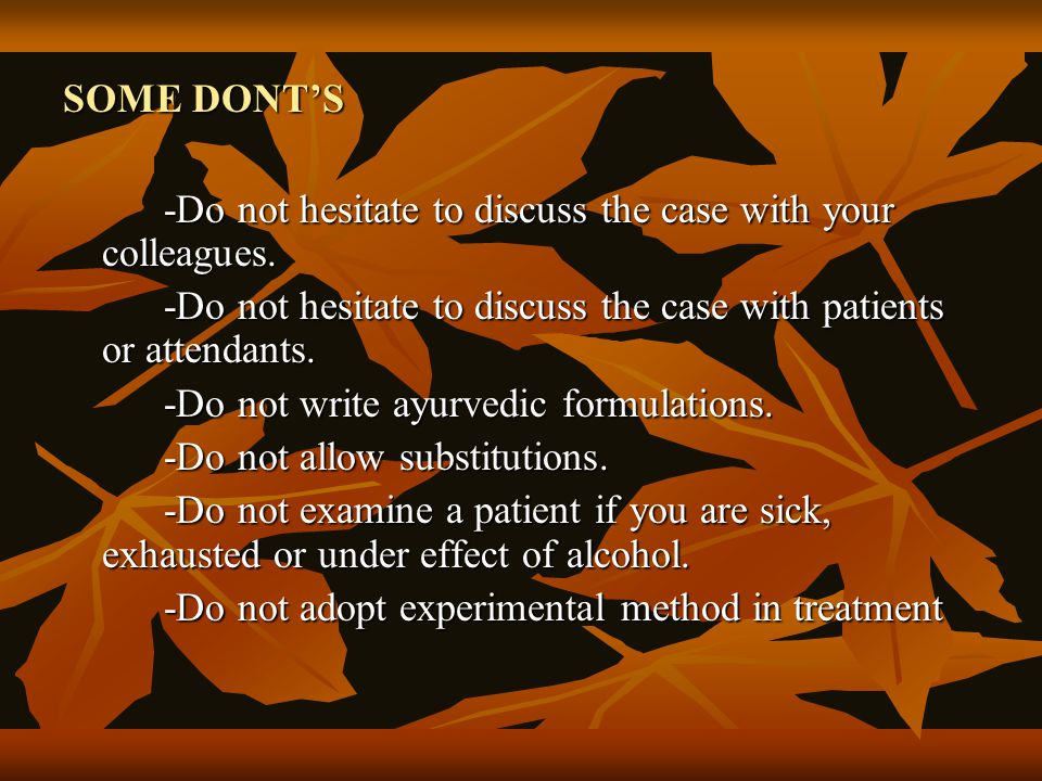 SOME DONT'S -Do not hesitate to discuss the case with your colleagues. -Do not hesitate to discuss the case with patients or attendants.
