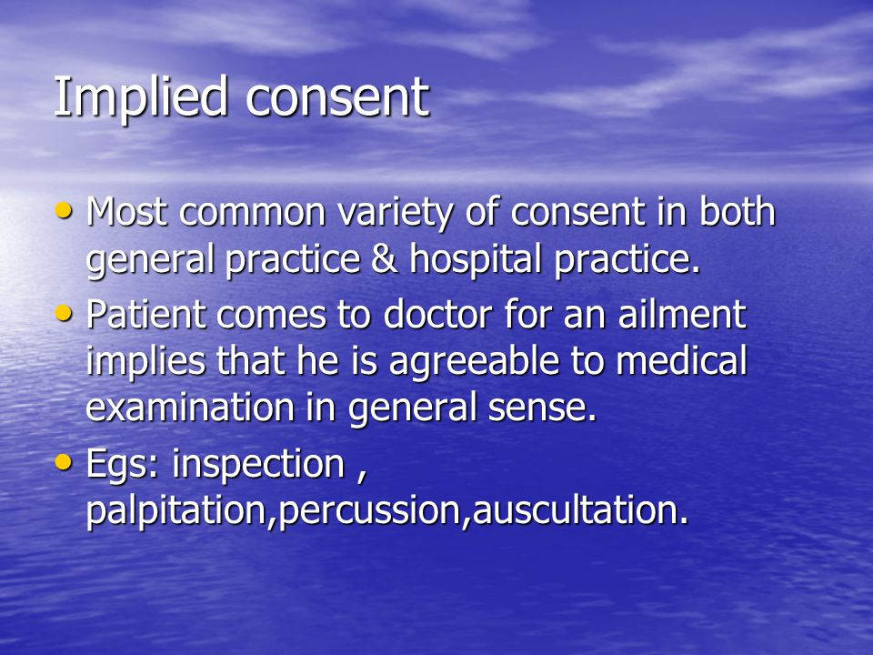 Implied consent Most common variety of consent in both general practice & hospital practice.