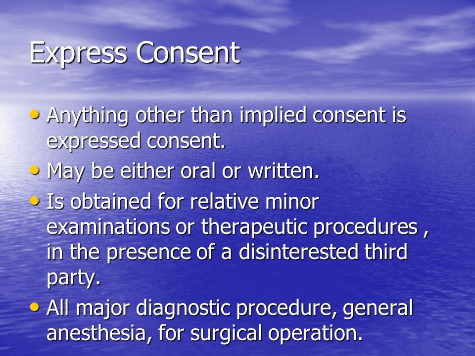 Express Consent Anything other than implied consent is expressed consent. May be either oral or written.